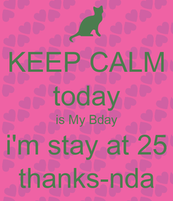 Poster: KEEP CALM today is My Bday i'm stay at 25 thanks-nda