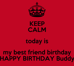 Poster: KEEP CALM today is my best friend birthday HAPPY BIRTHDAY Buddy