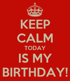 Poster: KEEP CALM TODAY IS MY BIRTHDAY!