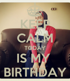 Poster: KEEP CALM TODAY IS MY  BIRTHDAY