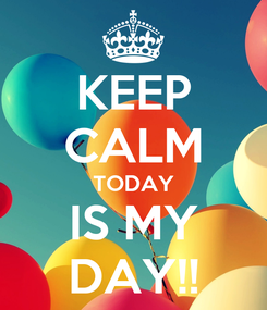 Poster: KEEP CALM TODAY IS MY DAY!!