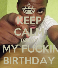 Poster: KEEP CALM TODAY IS MY FUCKING BIRTHDAY