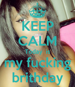 Poster: KEEP CALM Today  is my fucking brithday