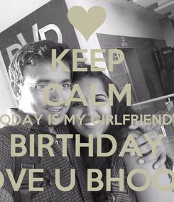 Poster: KEEP CALM TODAY IS MY GIRLFRIEND'S BIRTHDAY LOVE U BHOOMI