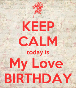Poster: KEEP CALM today is My Love  BIRTHDAY