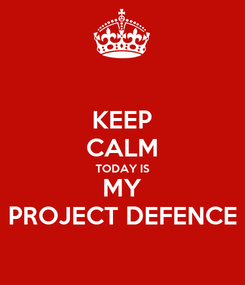 Poster: KEEP CALM TODAY IS MY PROJECT DEFENCE