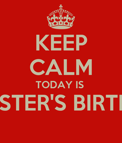 Poster: KEEP CALM TODAY IS  MY SISTER'S BIRTHDAY