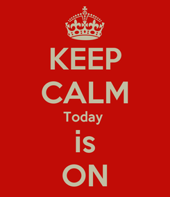 Poster: KEEP CALM Today  is ON