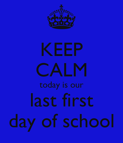 Poster: KEEP CALM today is our last first day of school