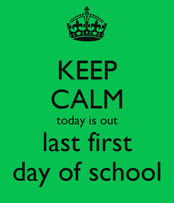 Poster: KEEP CALM today is out last first day of school