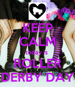 Poster: KEEP CALM today is  ROLLER DERBY DAY