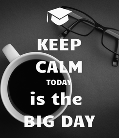 Poster: KEEP CALM TODAY is the  BIG DAY