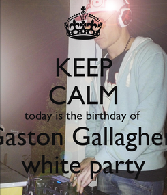 Poster: KEEP CALM today is the birthday of  Gaston Gallagher  white party
