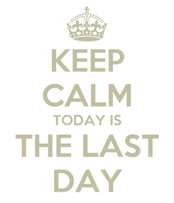 Poster: KEEP CALM TODAY IS THE LAST DAY