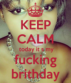 Poster: KEEP CALM  today it s my fucking brithday