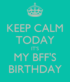 Poster: KEEP CALM TODAY IT'S MY BFF'S BIRTHDAY