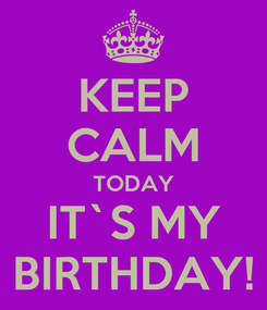 Poster: KEEP CALM TODAY IT`S MY BIRTHDAY!