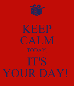 Poster: KEEP CALM TODAY, IT'S YOUR DAY!