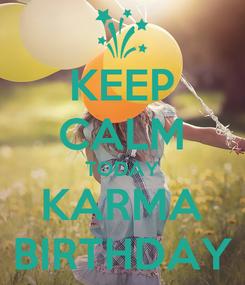 Poster: KEEP CALM TODAY KARMA BIRTHDAY