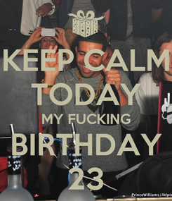 Poster: KEEP CALM TODAY MY FUCKING BIRTHDAY 23