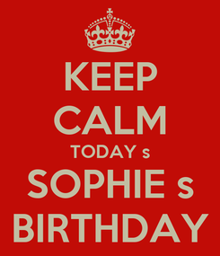 Poster: KEEP CALM TODAY s SOPHIE s BIRTHDAY