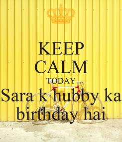 Poster: KEEP CALM TODAY Sara k hubby ka birthday hai