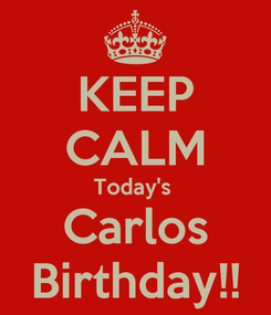 Poster: KEEP CALM Today's  Carlos Birthday!!