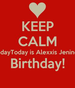 Poster: KEEP CALM TodayToday is Alexxis Jenine's Birthday!