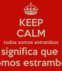 Poster: KEEP CALM todos somos estrambos significa que  somos estrambos