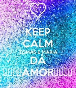 Poster: KEEP CALM TOMÁS E MARIA DÁ 😍😘❤💕AMOR💕❤😘😍