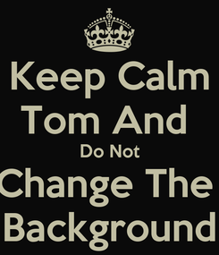 Poster: Keep Calm Tom And  Do Not Change The  Background