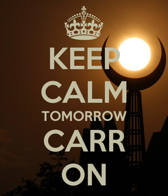 Poster: KEEP CALM TOMORROW CARR ON