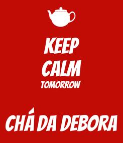 Poster: KEEP CALM Tomorrow  Chá da Debora