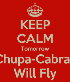 Poster: KEEP CALM Tomorrow Chupa-Cabras Will Fly