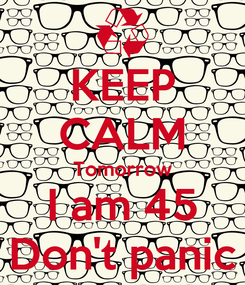 Poster: KEEP CALM Tomorrow I am 45 Don't panic