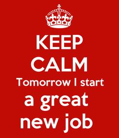 Poster: KEEP CALM Tomorrow I start a great  new job