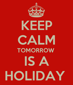 Poster: KEEP CALM TOMORROW  IS A HOLIDAY