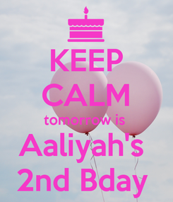 Poster: KEEP CALM tomorrow is  Aaliyah's  2nd Bday