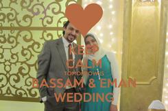 Poster: KEEP CALM TOMORROW IS BASSAM & EMAN WEDDING