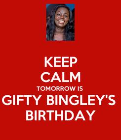 Poster: KEEP CALM TOMORROW IS  GIFTY BINGLEY'S  BIRTHDAY