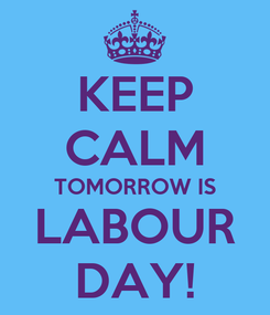 Poster: KEEP CALM TOMORROW IS LABOUR DAY!