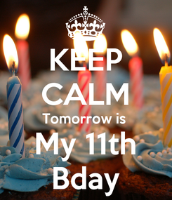 Poster: KEEP CALM Tomorrow is  My 11th Bday