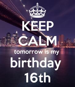 Poster: KEEP CALM tomorrow is my  birthday  16th