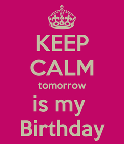 Poster: KEEP CALM tomorrow is my  Birthday