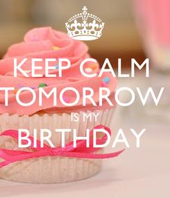 Poster: KEEP CALM  TOMORROW  IS MY BIRTHDAY