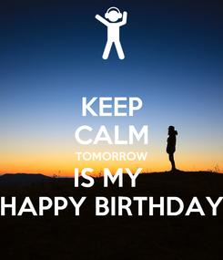 Poster: KEEP CALM TOMORROW IS MY  HAPPY BIRTHDAY