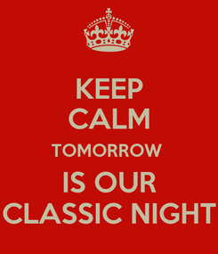Poster: KEEP CALM TOMORROW  IS OUR CLASSIC NIGHT