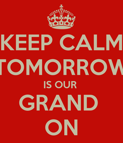 Poster: KEEP CALM TOMORROW IS OUR  GRAND  ON