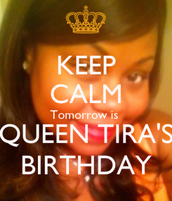 Poster: KEEP CALM Tomorrow is  QUEEN TIRA'S BIRTHDAY