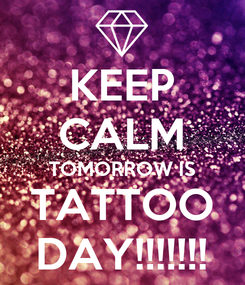 Poster: KEEP CALM TOMORROW IS TATTOO DAY!!!!!!!
